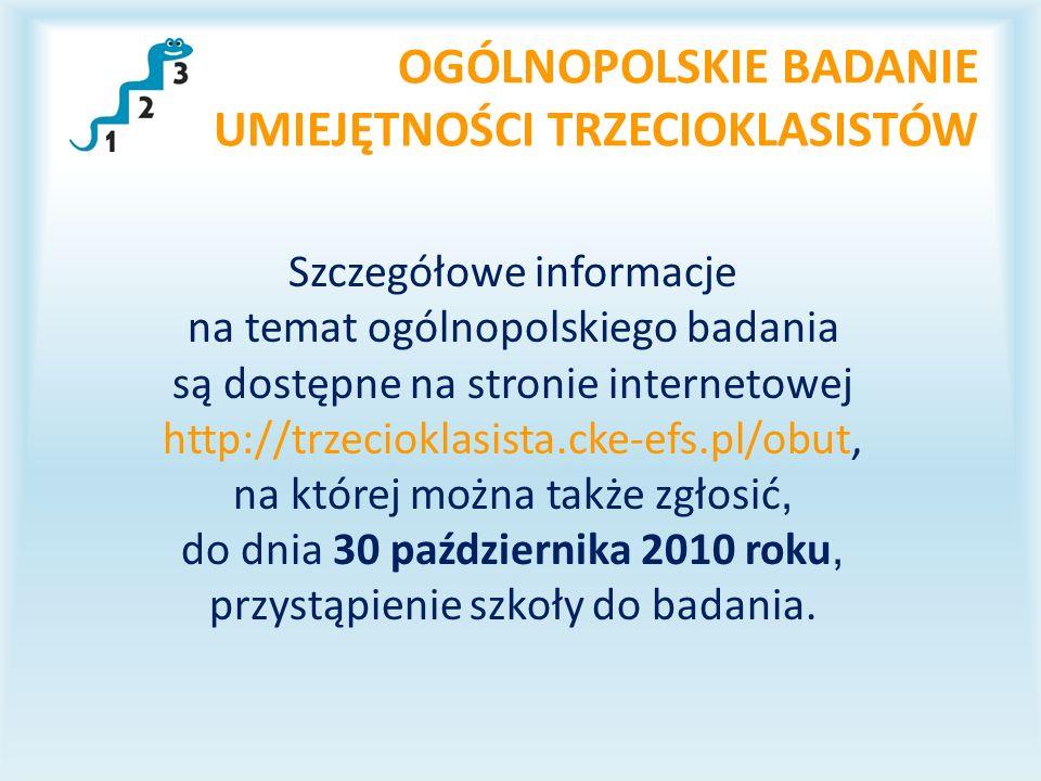 OGÓLNOPOLSKIE BADANIE UMIEJĘTNOŚCI TRZECIOKLASISTÓW Szczegółowe informacje na temat ogólnopolskiego badania są dostępne na stronie internetowej http://trzecioklasista.cke-efs.pl/obut, na której można także zgłosić, do dnia 30 października 2010 roku, przystąpienie szkoły do badania.
