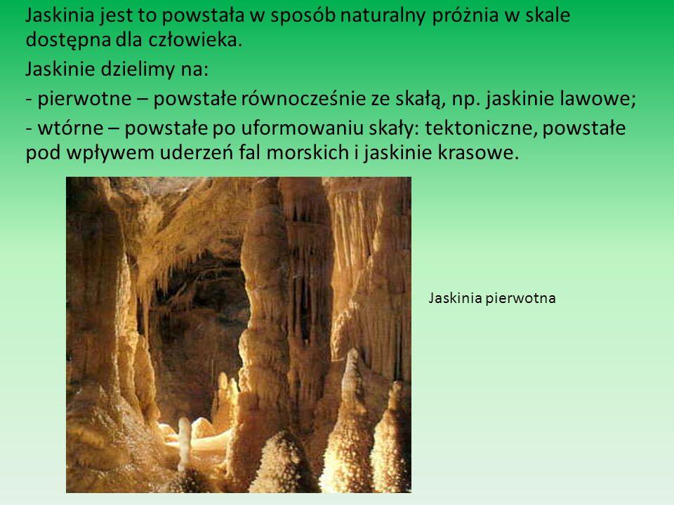 Jaskinia jest to powstała w sposób naturalny próżnia w skale dostępna dla człowieka. Jaskinie dzielimy na: - pierwotne – powstałe równocześnie ze skał