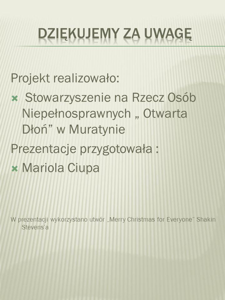 Projekt realizowało: Stowarzyszenie na Rzecz Osób Niepełnosprawnych Otwarta Dłoń w Muratynie Prezentacje przygotowała : Mariola Ciupa W prezentacji wy
