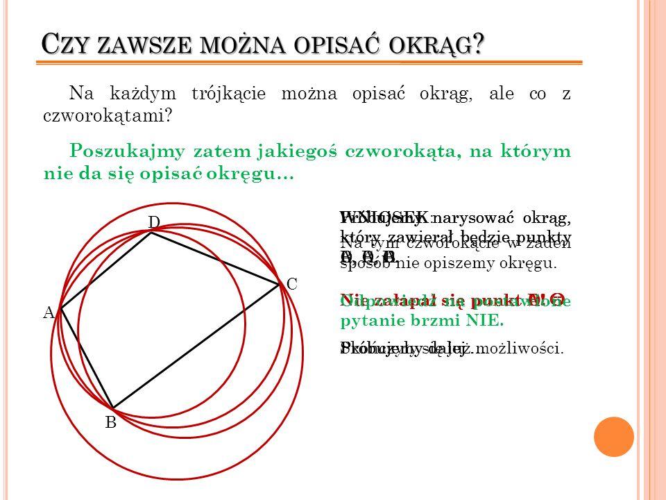 C ZY ZAWSZE MOŻNA OPISAĆ OKRĄG ? Na każdym trójkącie można opisać okrąg, ale co z czworokątami? Poszukajmy zatem jakiegoś czworokąta, na którym nie da