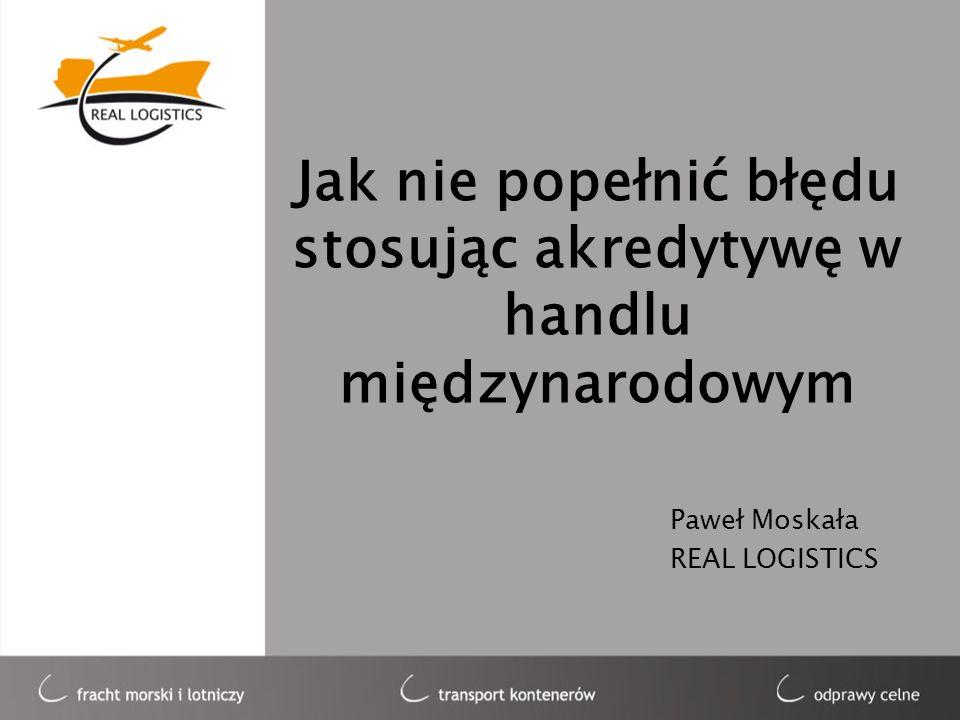 Jak nie popełnić błędu stosując akredytywę w handlu międzynarodowym Paweł Moskała REAL LOGISTICS
