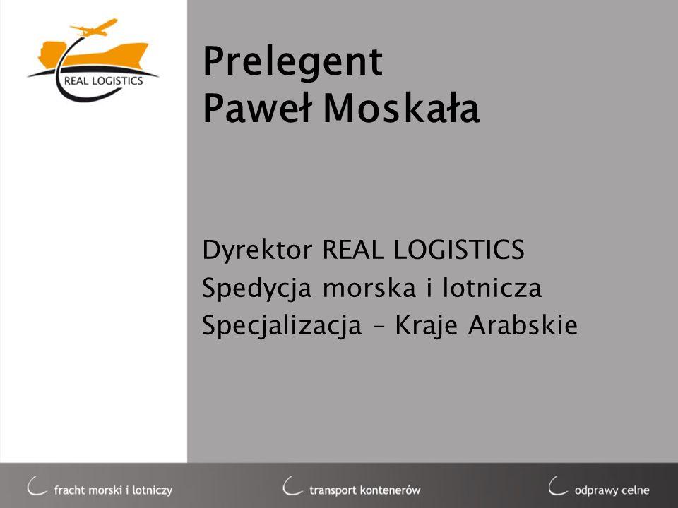 Prelegent Paweł Moskała Dyrektor REAL LOGISTICS Spedycja morska i lotnicza Specjalizacja – Kraje Arabskie