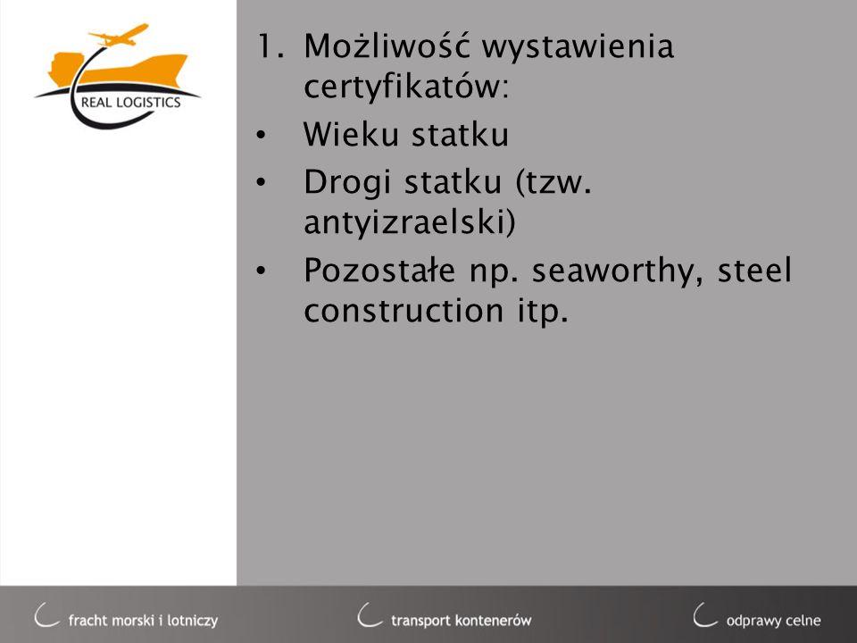 1.Możliwość wystawienia certyfikatów: Wieku statku Drogi statku (tzw. antyizraelski) Pozostałe np. seaworthy, steel construction itp.