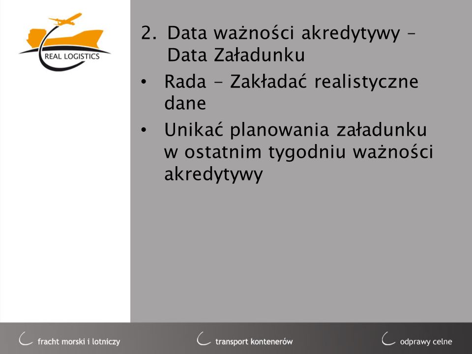 2.Data ważności akredytywy – Data Załadunku Rada - Zakładać realistyczne dane Unikać planowania załadunku w ostatnim tygodniu ważności akredytywy