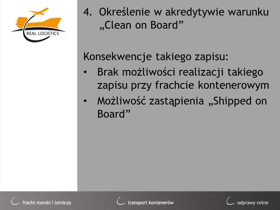 4.Określenie w akredytywie warunku Clean on Board Konsekwencje takiego zapisu: Brak możliwości realizacji takiego zapisu przy frachcie kontenerowym Mo