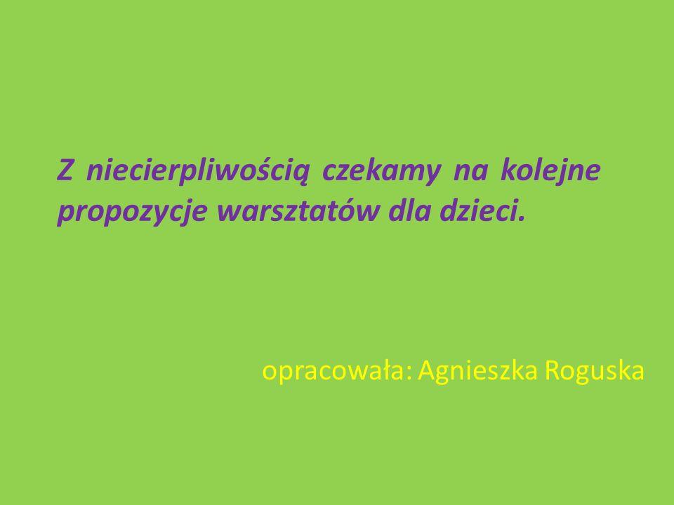 Z niecierpliwością czekamy na kolejne propozycje warsztatów dla dzieci. opracowała: Agnieszka Roguska