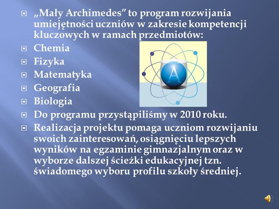 Mały Archimedes to program rozwijania umiejętności uczniów w zakresie kompetencji kluczowych w ramach przedmiotów: Chemia Fizyka Matematyka Geografia Biologia Do programu przystąpiliśmy w 2010 roku.