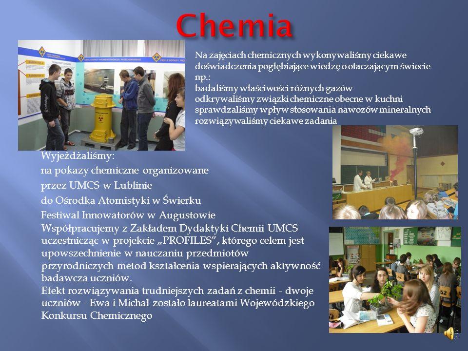 Wyjeżdżaliśmy: na pokazy chemiczne organizowane przez UMCS w Lublinie do Ośrodka Atomistyki w Świerku Festiwal Innowatorów w Augustowie Współpracujemy z Zakładem Dydaktyki Chemii UMCS uczestnicząc w projekcie PROFILES, którego celem jest upowszechnienie w nauczaniu przedmiotów przyrodniczych metod kształcenia wspierających aktywność badawcza uczniów.