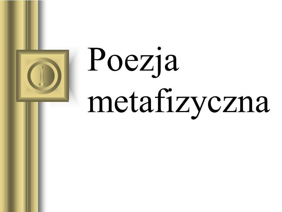 Poezja metafizyczna w pełnym sensie tego terminu, to poezja inspirowana filozoficzną koncepcją wszechświata i rolą wyznaczoną duchowi ludzkiemu w dramacie egzystencjalnym -H.J.C.