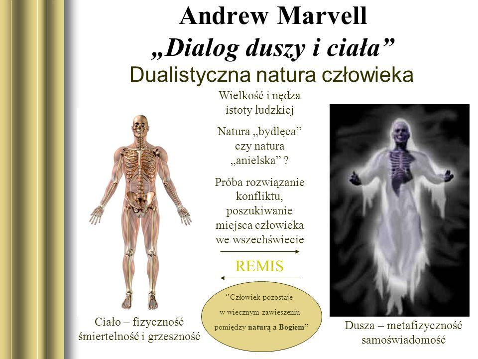 Andrew Marvell Dialog duszy i ciała Dualistyczna natura człowieka Ciało – fizyczność śmiertelność i grzeszność Dusza – metafizyczność samoświadomość Wielkość i nędza istoty ludzkiej Natura bydlęca czy natura anielska .