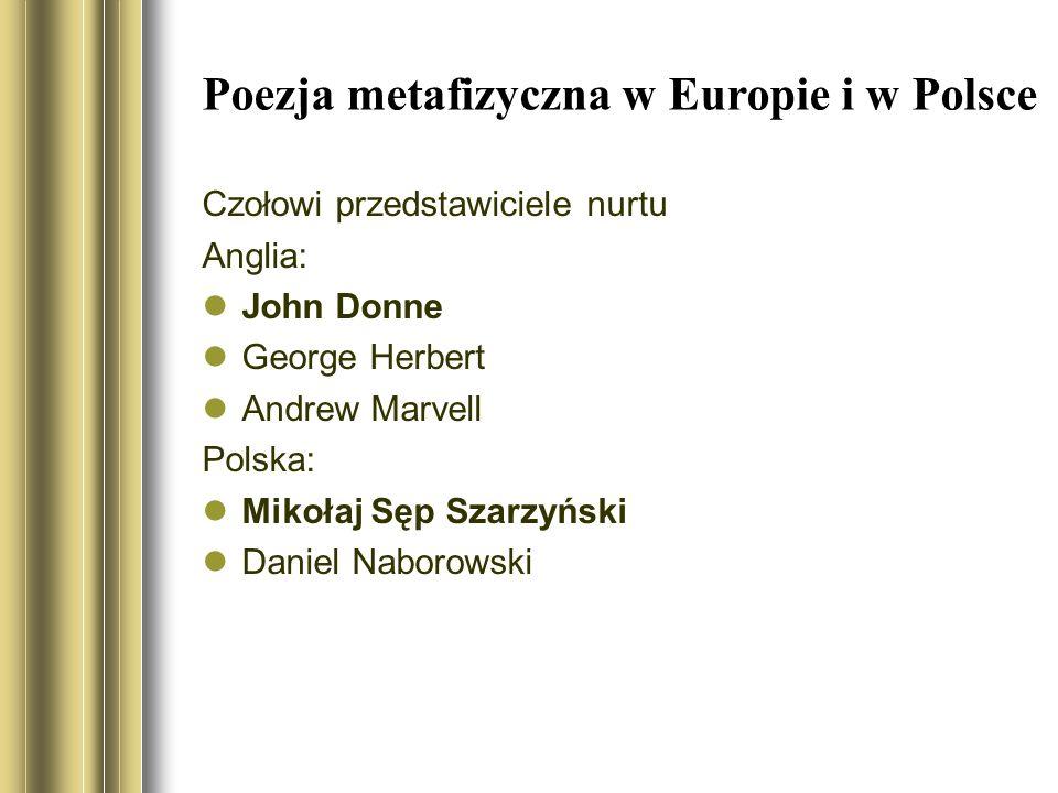 Poezja metafizyczna w Europie i w Polsce Czołowi przedstawiciele nurtu Anglia: John Donne George Herbert Andrew Marvell Polska: Mikołaj Sęp Szarzyński