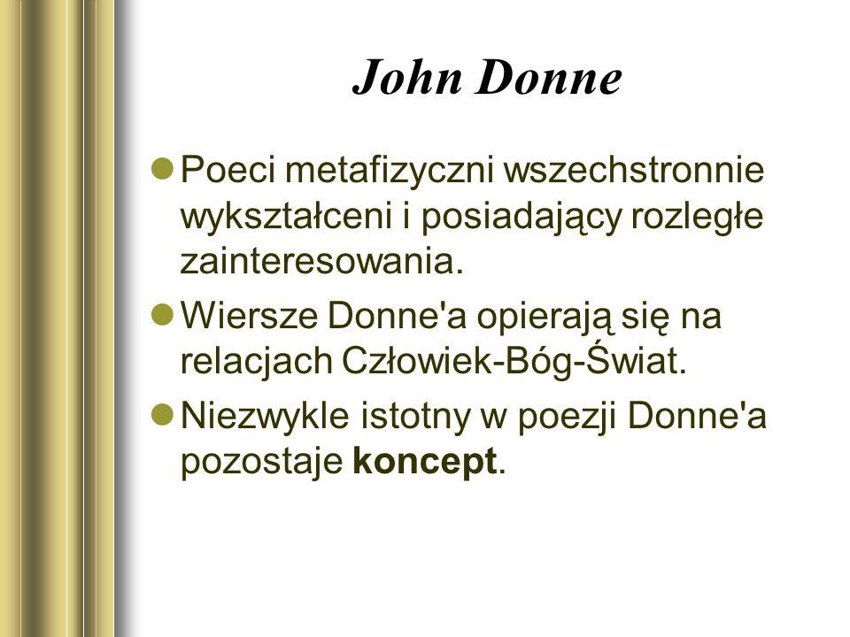 John Donne Poeci metafizyczni wszechstronnie wykształceni i posiadający rozległe zainteresowania. Wiersze Donne'a opierają się na relacjach Człowiek-B