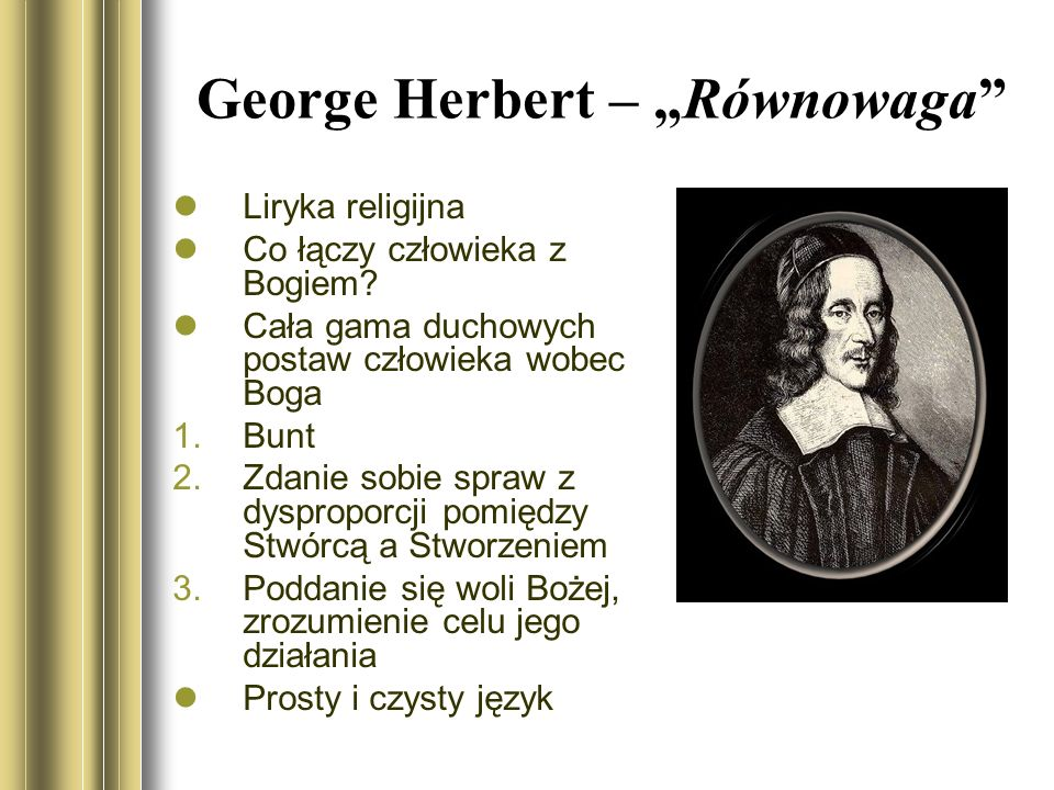 George Herbert – Równowaga Liryka religijna Co łączy człowieka z Bogiem? Cała gama duchowych postaw człowieka wobec Boga 1.Bunt 2.Zdanie sobie spraw z