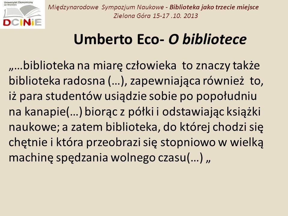 Umberto Eco- O bibliotece …biblioteka na miarę człowieka to znaczy także biblioteka radosna (…), zapewniająca również to, iż para studentów usiądzie sobie po popołudniu na kanapie(…) biorąc z półki i odstawiając książki naukowe; a zatem biblioteka, do której chodzi się chętnie i która przeobrazi się stopniowo w wielką machinę spędzania wolnego czasu(…) Międzynarodowe Sympozjum Naukowe - Biblioteka jako trzecie miejsce Zielona Góra 15-17.10.