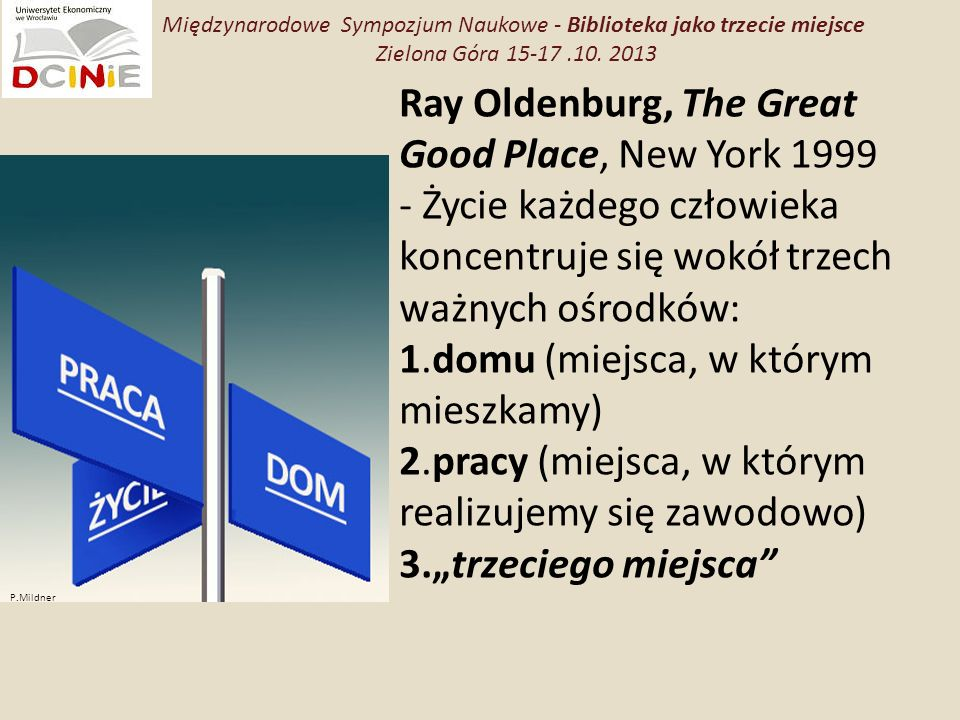 Ray Oldenburg, The Great Good Place, New York 1999 - Życie każdego człowieka koncentruje się wokół trzech ważnych ośrodków: 1.domu (miejsca, w którym mieszkamy) 2.pracy (miejsca, w którym realizujemy się zawodowo) 3.trzeciego miejsca P.Mildner Międzynarodowe Sympozjum Naukowe - Biblioteka jako trzecie miejsce Zielona Góra 15-17.10.