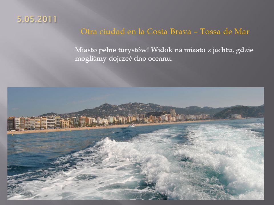 5.05.2011 Otra ciudad en la Costa Brava – Tossa de Mar Miasto pełne turystów! Widok na miasto z jachtu, gdzie mogliśmy dojrzeć dno oceanu.