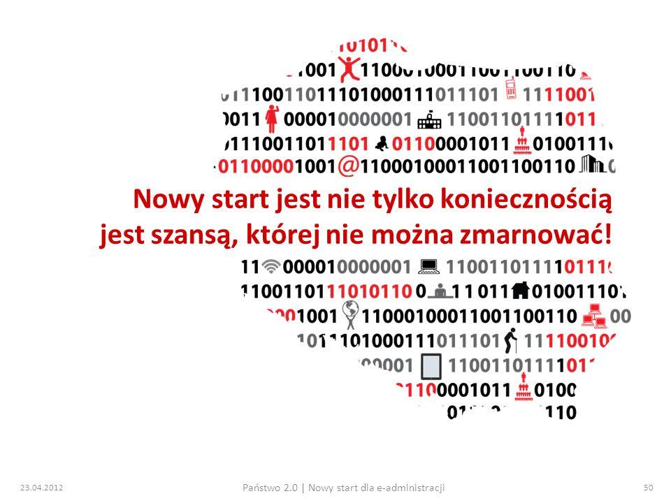 23.04.2012 Państwo 2.0 | Nowy start dla e-administracji 50 Nowy start jest nie tylko koniecznością jest szansą, której nie można zmarnować!