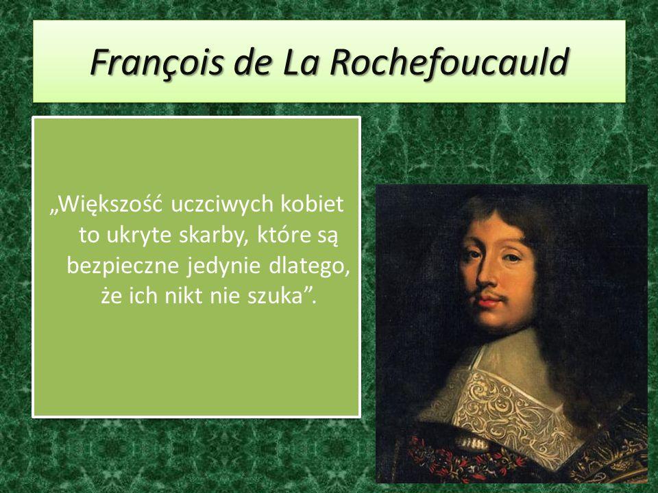 François de La Rochefoucauld Większość uczciwych kobiet to ukryte skarby, które są bezpieczne jedynie dlatego, że ich nikt nie szuka.