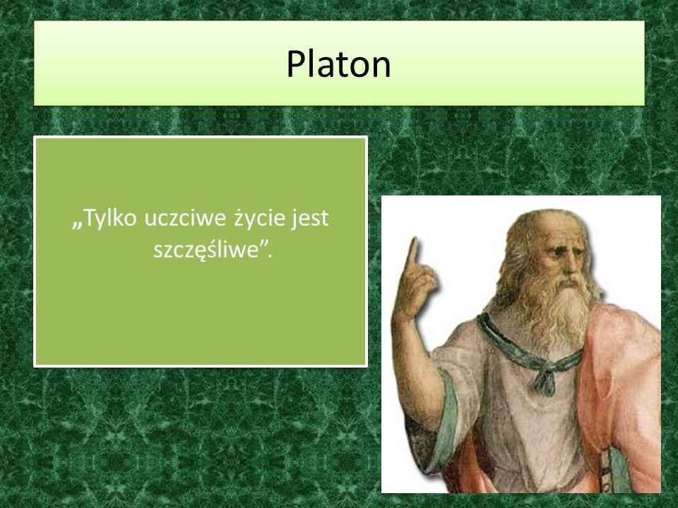Platon Tylko uczciwe życie jest szczęśliwe.