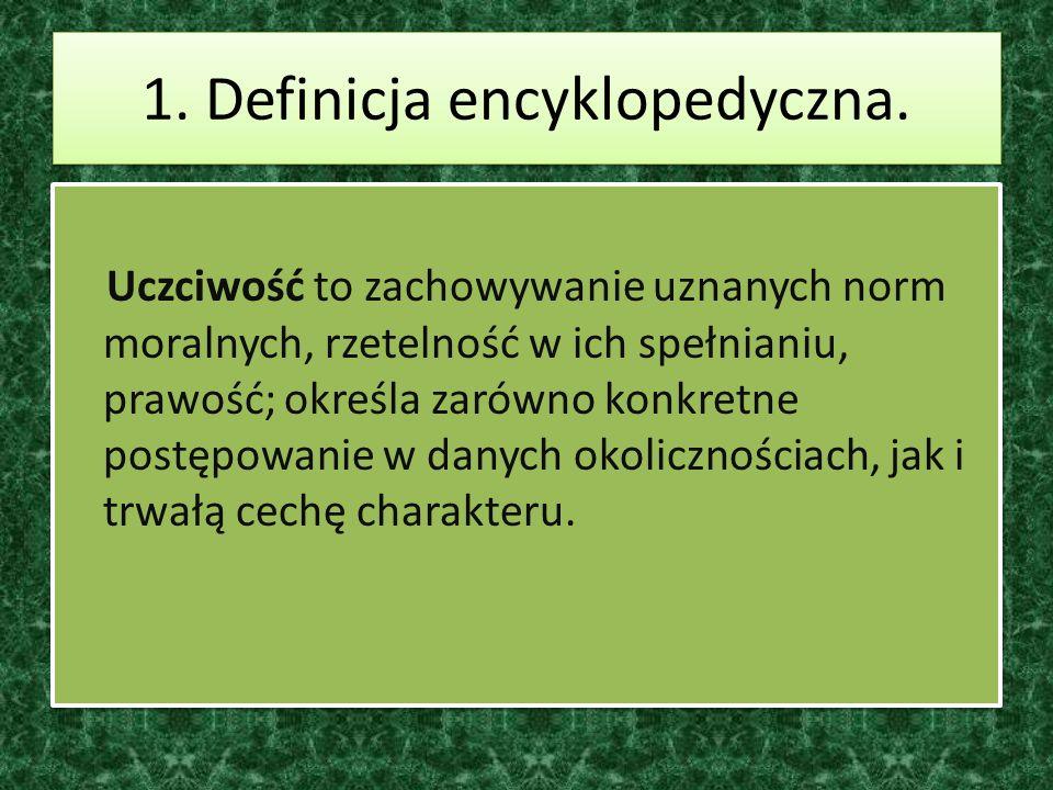 1. Definicja encyklopedyczna. Uczciwość to zachowywanie uznanych norm moralnych, rzetelność w ich spełnianiu, prawość; określa zarówno konkretne postę