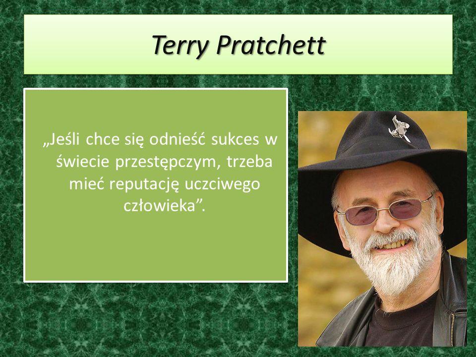 Terry Pratchett Jeśli chce się odnieść sukces w świecie przestępczym, trzeba mieć reputację uczciwego człowieka.