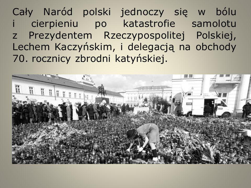 Cały Naród polski jednoczy się w bólu i cierpieniu po katastrofie samolotu z Prezydentem Rzeczypospolitej Polskiej, Lechem Kaczyńskim, i delegacją na
