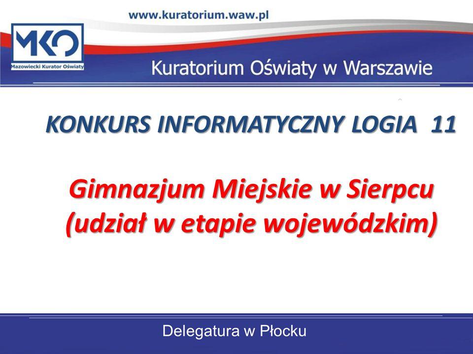 KONKURS INFORMATYCZNY LOGIA 11 Gimnazjum Miejskie w Sierpcu (udział w etapie wojewódzkim) KONKURS INFORMATYCZNY LOGIA 11 Gimnazjum Miejskie w Sierpcu (udział w etapie wojewódzkim)