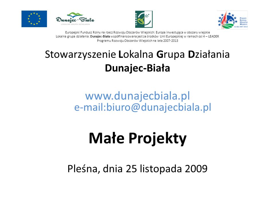 Europejski Fundusz Rolny na rzecz Rozwoju Obszarów Wiejskich: Europa inwestująca w obszary wiejskie Lokalna grupa działania: Dunajec-Biała współfinansowana jest ze środków Unii Europejskiej w ramach osi 4 – LEADER Programu Rozwoju Obszarów Wiejskich na lata 2007-2013 LGD DUNAJEC-BIAŁA łączny budżet: 7 117 320,00 z czego na operacje: 4.1 Różnicowanie w kierunku działalności nierolniczej 560 000 zł 4.2 Tworzenie i rozwój mikroprzedsiębiorstw 640 000 zł 4.3 Odnowa i Rozwój Wsi 3 178 440 zł 4.4 Małe projekty 1 200 000 zł Kwota na Małe projekty to 17% całości budżetu