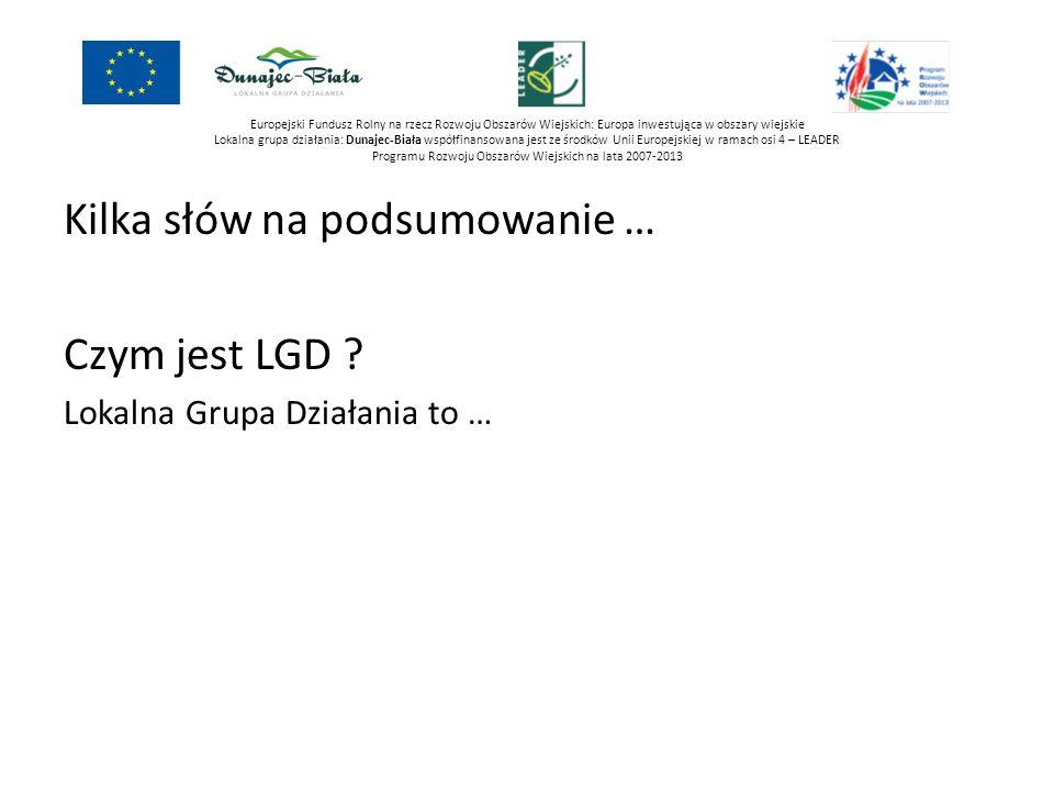 Kilka słów na podsumowanie … Czym jest LGD ? Lokalna Grupa Działania to … Skąd jest finansowane LGD ? Z Osi 4 PROW 2007-2013 dla Polski to: 787 500 00