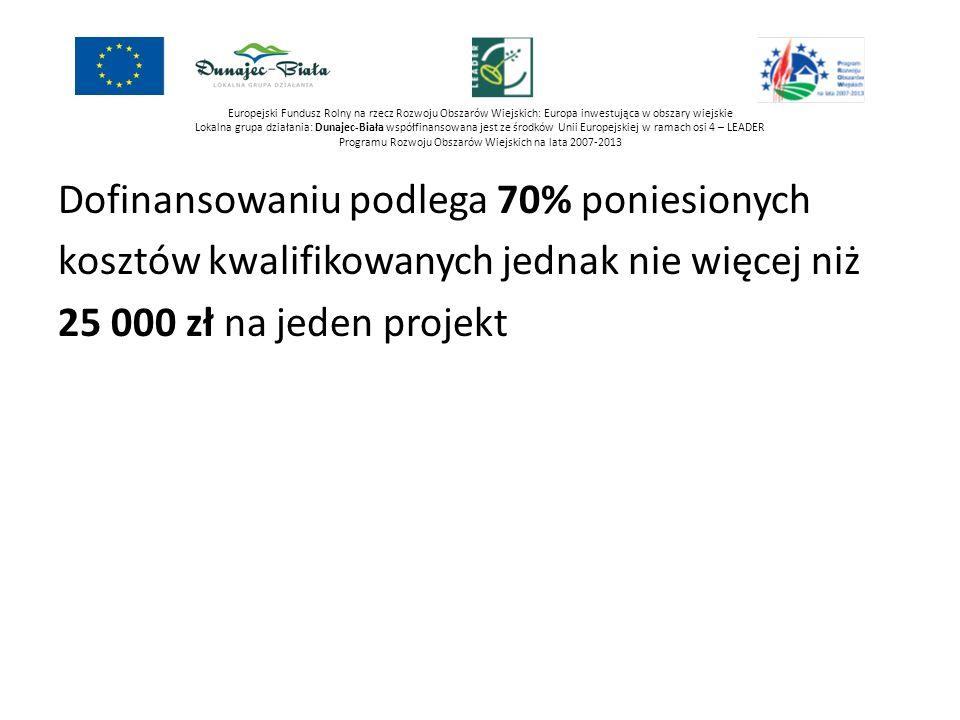 Europejski Fundusz Rolny na rzecz Rozwoju Obszarów Wiejskich: Europa inwestująca w obszary wiejskie Lokalna grupa działania: Dunajec-Biała współfinansowana jest ze środków Unii Europejskiej w ramach osi 4 – LEADER Programu Rozwoju Obszarów Wiejskich na lata 2007-2013 Dofinansowaniu podlega 70% poniesionych kosztów kwalifikowanych jednak nie więcej niż 25 000 zł na jeden projekt Limit na jednego beneficjenta wynosi 100 000 zł