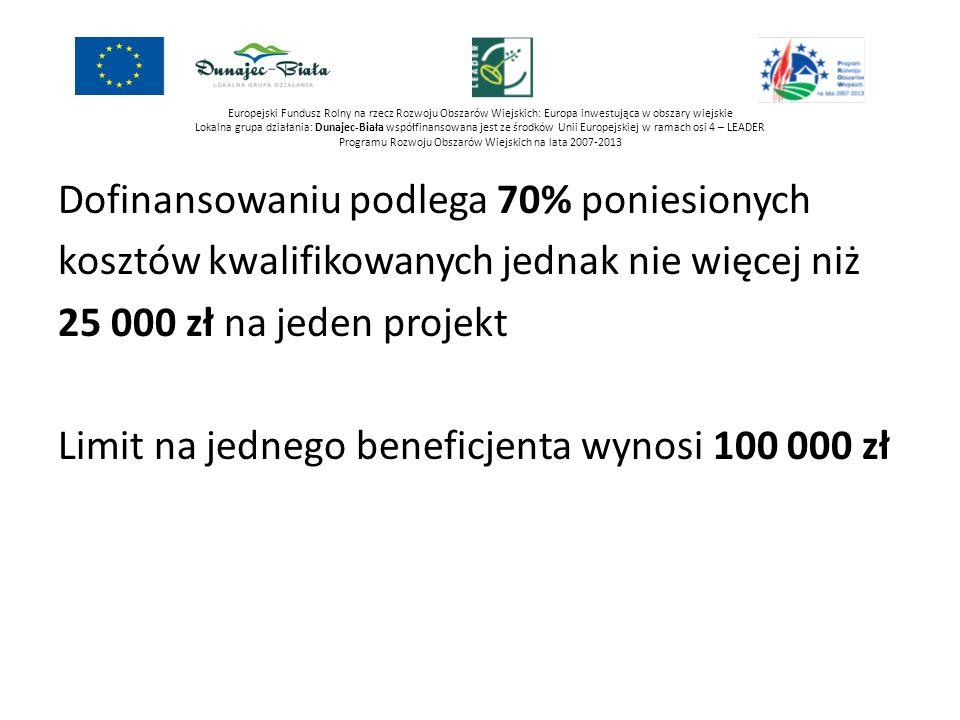 Europejski Fundusz Rolny na rzecz Rozwoju Obszarów Wiejskich: Europa inwestująca w obszary wiejskie Lokalna grupa działania: Dunajec-Biała współfinansowana jest ze środków Unii Europejskiej w ramach osi 4 – LEADER Programu Rozwoju Obszarów Wiejskich na lata 2007-2013 Dofinansowaniu podlega 70% poniesionych kosztów kwalifikowanych jednak nie więcej niż 25 000 zł na jeden projekt Limit na jednego beneficjenta wynosi 100 000 zł Uwaga: Dofinansowanie jest wypłacane po realizacji projektu.