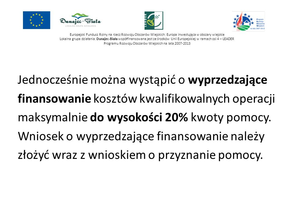 Europejski Fundusz Rolny na rzecz Rozwoju Obszarów Wiejskich: Europa inwestująca w obszary wiejskie Lokalna grupa działania: Dunajec-Biała współfinansowana jest ze środków Unii Europejskiej w ramach osi 4 – LEADER Programu Rozwoju Obszarów Wiejskich na lata 2007-2013 CEL OGÓLNY: Rozwój turystyki bazującej na walorach przyrodniczych Przedsięwzięcie: Spójna i atrakcyjna oferta turystyczna obszaru LGD Organizacja imprez turystycznych, kulturalnych, rekreacyjnych i sportowych Budowa małej infrastruktury turystycznej np.