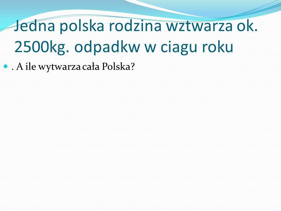 Jedna polska rodzina wztwarza ok. 2500kg. odpadkw w ciagu roku. A ile wytwarza cała Polska?