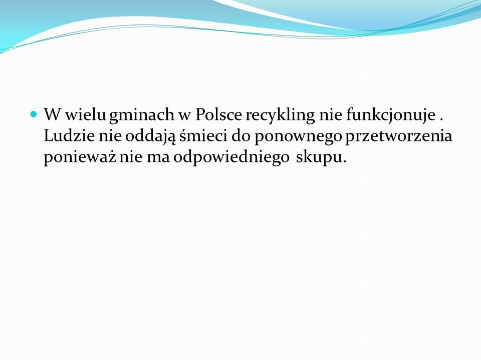 W wielu gminach w Polsce recykling nie funkcjonuje. Ludzie nie oddają śmieci do ponownego przetworzenia ponieważ nie ma odpowiedniego skupu.