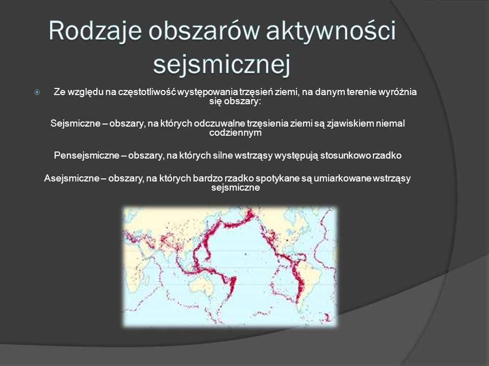 Ze względu na częstotliwość występowania trzęsień ziemi, na danym terenie wyróżnia się obszary: Sejsmiczne – obszary, na których odczuwalne trzęsienia
