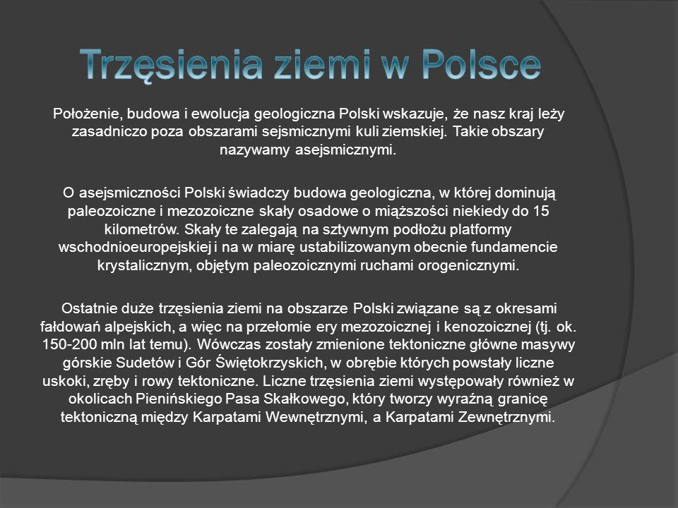 Położenie, budowa i ewolucja geologiczna Polski wskazuje, że nasz kraj leży zasadniczo poza obszarami sejsmicznymi kuli ziemskiej. Takie obszary nazyw