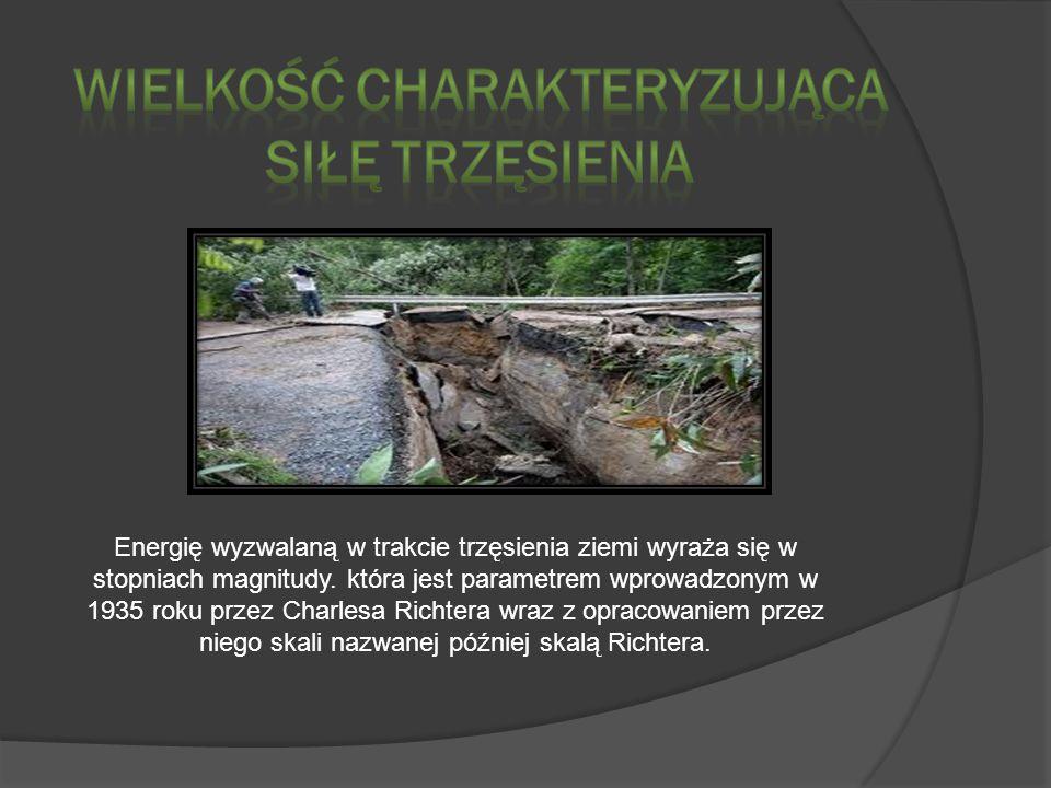 Energię wyzwalaną w trakcie trzęsienia ziemi wyraża się w stopniach magnitudy. która jest parametrem wprowadzonym w 1935 roku przez Charlesa Richtera