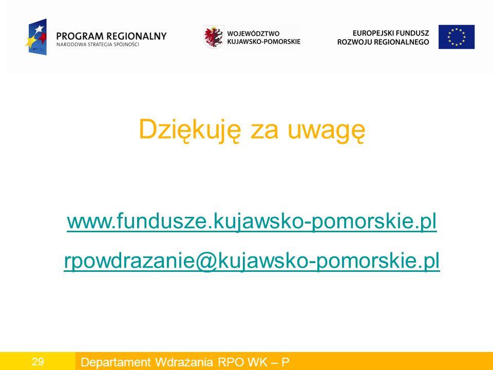 Departament Wdrażania RPO WK – P 29 Dziękuję za uwagę www.fundusze.kujawsko-pomorskie.pl rpowdrazanie@kujawsko-pomorskie.pl