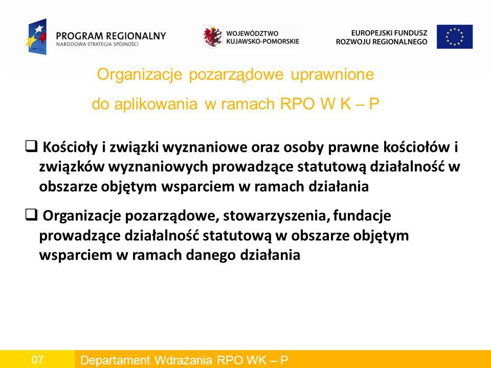 Departament Wdrażania RPO WK – P 07 OBSZAR ROBOCZY Organizacje pozarządowe uprawnione do aplikowania w ramach RPO W K – P Kościoły i związki wyznaniowe oraz osoby prawne kościołów i związków wyznaniowych prowadzące statutową działalność w obszarze objętym wsparciem w ramach działania Organizacje pozarządowe, stowarzyszenia, fundacje prowadzące działalność statutową w obszarze objętym wsparciem w ramach danego działania