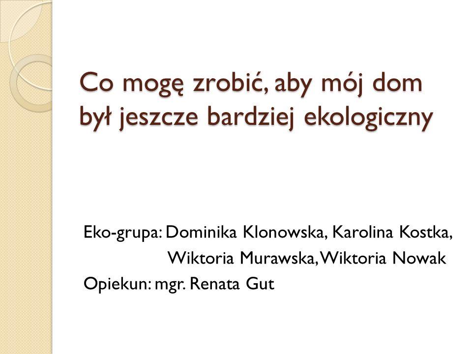 Co mogę zrobić, aby mój dom był jeszcze bardziej ekologiczny Eko-grupa: Dominika Klonowska, Karolina Kostka, Wiktoria Murawska, Wiktoria Nowak Opiekun