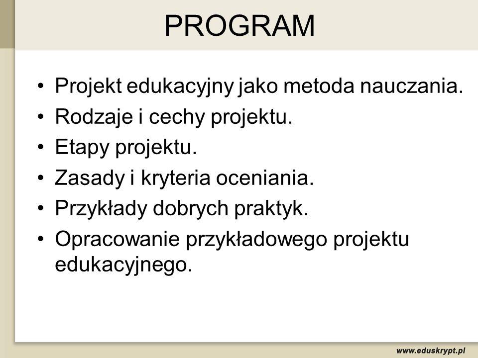 PROGRAM Projekt edukacyjny jako metoda nauczania. Rodzaje i cechy projektu. Etapy projektu. Zasady i kryteria oceniania. Przykłady dobrych praktyk. Op