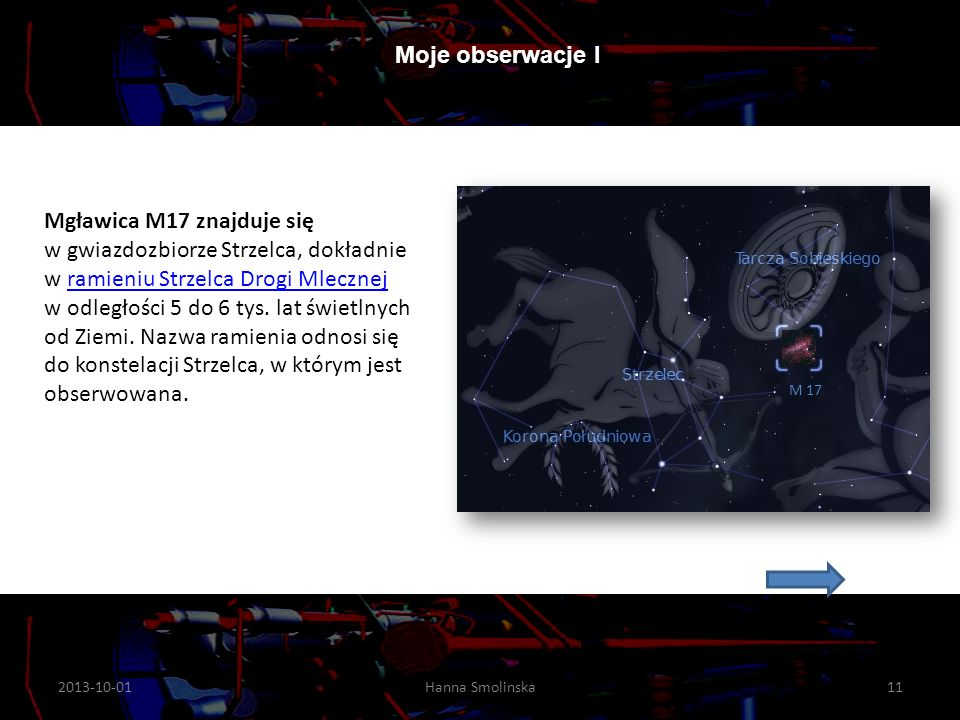 2013-10-0111Hanna Smolinska Moje obserwacje I M 17 Mgławica M17 znajduje się w gwiazdozbiorze Strzelca, dokładnie w ramieniu Strzelca Drogi Mlecznej w