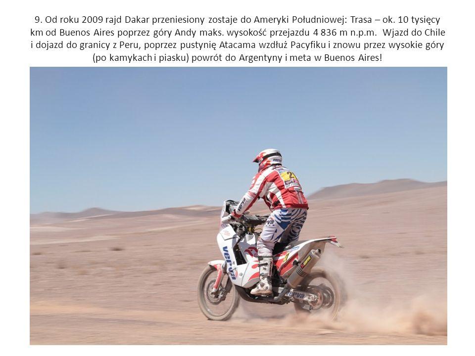9. Od roku 2009 rajd Dakar przeniesiony zostaje do Ameryki Południowej: Trasa – ok. 10 tysięcy km od Buenos Aires poprzez góry Andy maks. wysokość prz