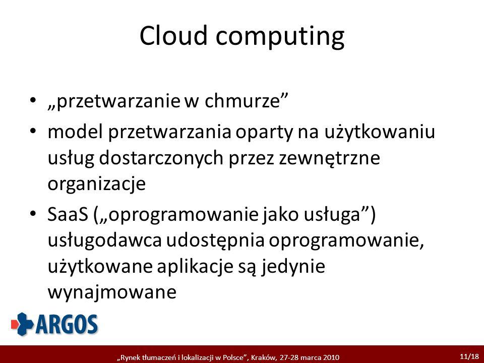 11/18 Rynek tłumaczeń i lokalizacji w Polsce, Kraków, 27-28 marca 2010 Cloud computing przetwarzanie w chmurze model przetwarzania oparty na użytkowaniu usług dostarczonych przez zewnętrzne organizacje SaaS (oprogramowanie jako usługa) usługodawca udostępnia oprogramowanie, użytkowane aplikacje są jedynie wynajmowane