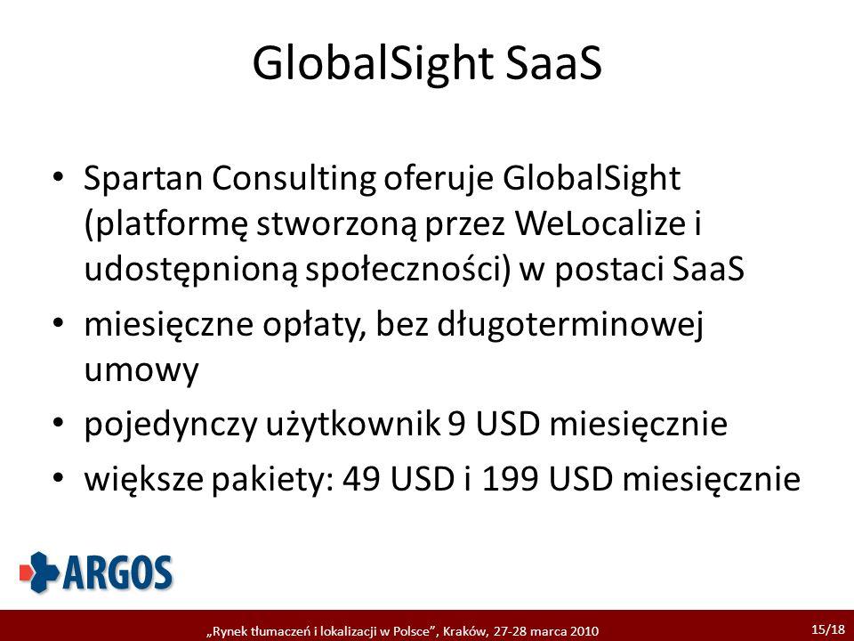 15/18 Rynek tłumaczeń i lokalizacji w Polsce, Kraków, 27-28 marca 2010 GlobalSight SaaS Spartan Consulting oferuje GlobalSight (platformę stworzoną przez WeLocalize i udostępnioną społeczności) w postaci SaaS miesięczne opłaty, bez długoterminowej umowy pojedynczy użytkownik 9 USD miesięcznie większe pakiety: 49 USD i 199 USD miesięcznie