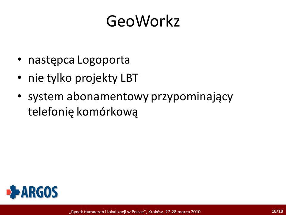 18/18 Rynek tłumaczeń i lokalizacji w Polsce, Kraków, 27-28 marca 2010 GeoWorkz następca Logoporta nie tylko projekty LBT system abonamentowy przypomi