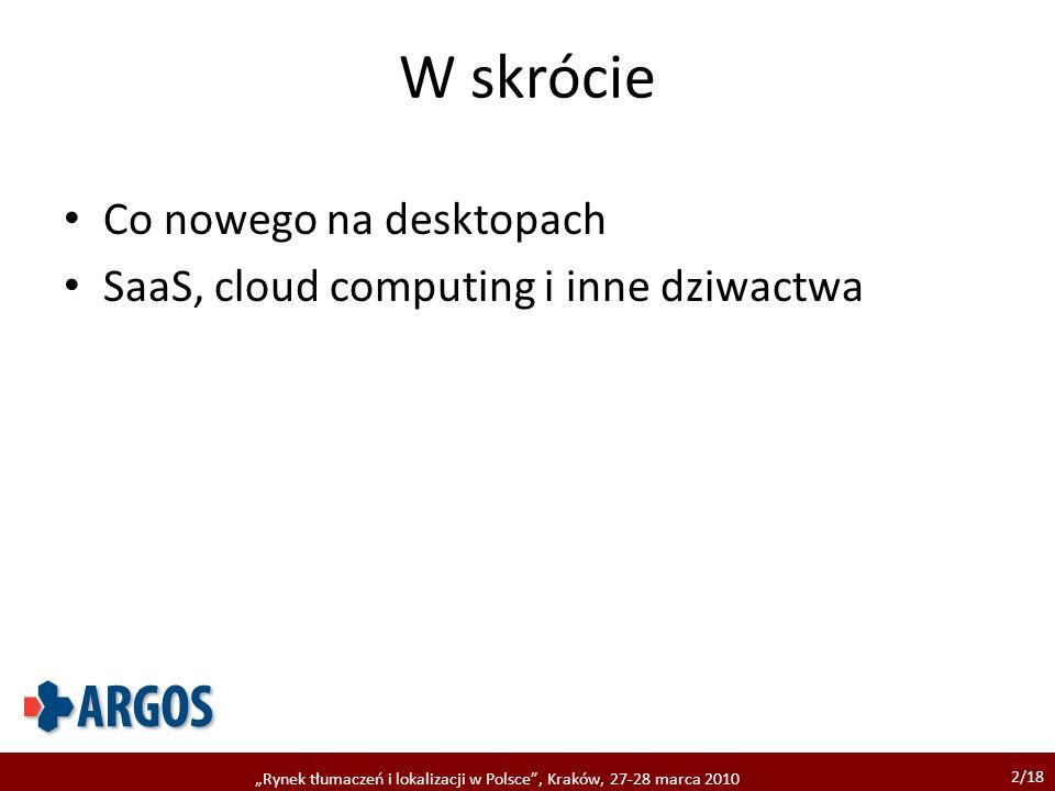 2/18 Rynek tłumaczeń i lokalizacji w Polsce, Kraków, 27-28 marca 2010 W skrócie Co nowego na desktopach SaaS, cloud computing i inne dziwactwa
