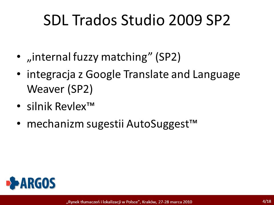 4/18 Rynek tłumaczeń i lokalizacji w Polsce, Kraków, 27-28 marca 2010 SDL Trados Studio 2009 SP2 internal fuzzy matching (SP2) integracja z Google Translate and Language Weaver (SP2) silnik Revlex mechanizm sugestii AutoSuggest