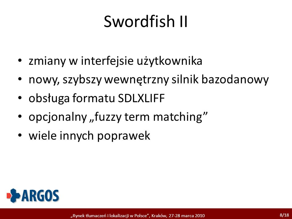 8/18 Rynek tłumaczeń i lokalizacji w Polsce, Kraków, 27-28 marca 2010 Swordfish II zmiany w interfejsie użytkownika nowy, szybszy wewnętrzny silnik bazodanowy obsługa formatu SDLXLIFF opcjonalny fuzzy term matching wiele innych poprawek