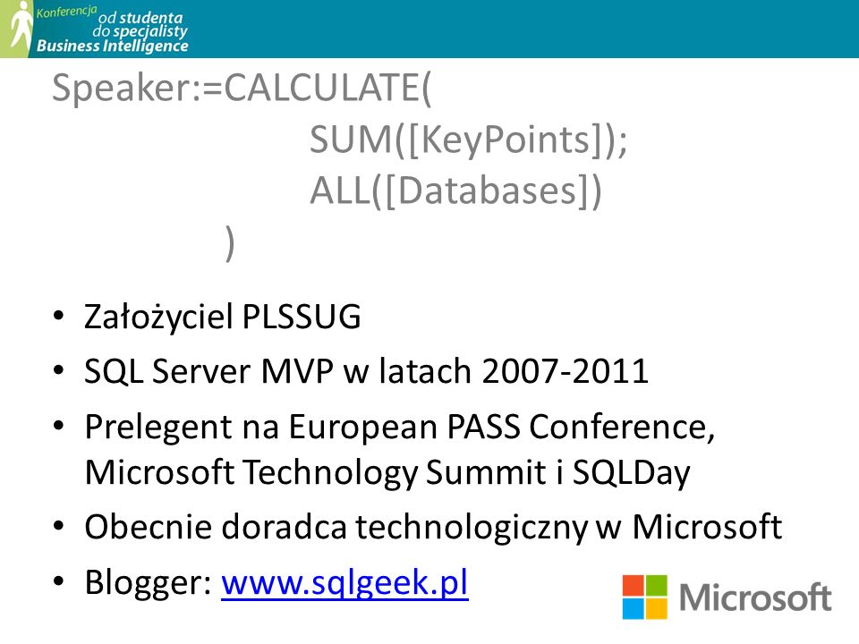 Speaker:=CALCULATE( SUM([KeyPoints]); ALL([Databases]) ) Założyciel PLSSUG SQL Server MVP w latach 2007-2011 Prelegent na European PASS Conference, Mi